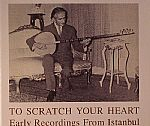 To Scratch Your Heart: Early Recordings From Istanbul