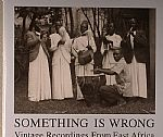 Something Is Wrong: Vintage Recordings From East Africa