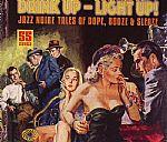 Drink Up Light Up! Jazz Noire Tales Of Dope Booze & Sleaze