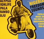 Nigeria Freedom Sounds!: Popular Music & The Birth Of Independent Nigeria 1960-63