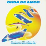 Onda De Amor: Synthesized Brazilian Hits That Never Were 1984-94