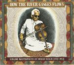 How The River Ganges Flows: Sublime Masterpieces Of Indian Violin 1933-1952