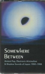 Somewhere Between: Mutant Pop Electronic Minimalism & Shadow Sounds Of Japan 1980-1988