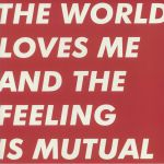 The World Loves Me & The Feeling Is Mutual