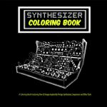 Synthesizer Colouring Book  A Collection of Over 30 Images Inspired By Vintage Analog Synthesizers, Sequencers and Other Tools That Shaped Modern Music.