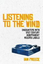 Listening To The Wind: Encounters With 21st Century Independent Record Labels by Ian Preece