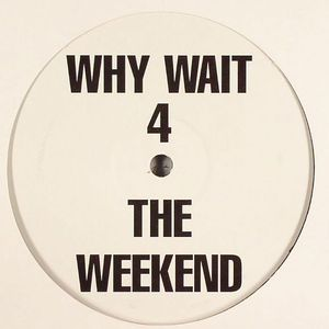 WHY WAIT 4 THE WEEKEND - Why Wait 4 The Weekend