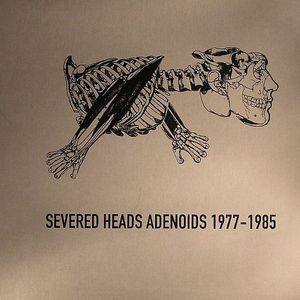 SEVERED HEADS - Adenoids 1977-1985
