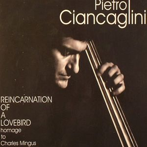 CIANCAGLINI, Pietro - Reincarnation Of A Lovebird: Homage To Charles Mingus