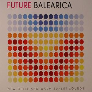 VARIOUS - Future Balearica: New Chill & Warm Sunset Sounds