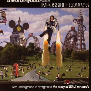 ORB, The/YOUTH/VARIOUS - Impossible Oddities: From Underground To Overground: The Story Of Wau! Mr Modo