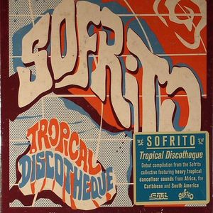 SOFRITO/VARIOUS - Tropical Discotheque: Debut Compilation From The Sofrito Collective featuring Topical Dancefloor Sounds From Africa, The Carribean & South America