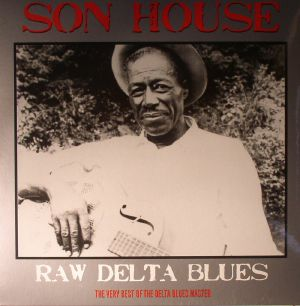 SON HOUSE - Raw Delta Blues: The Very Best Of The Delta Blues Master