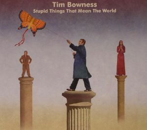 BOWNESS, Tim - Stupid Things That Mean The World