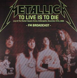 METALLICA - To Live Is To Die: Live At The Market Square Arena Indianapolis November 24th 1988 Fm Broadcast