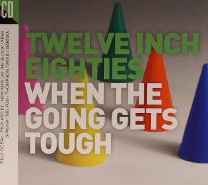 VARIOUS - Twelve Inch Eighties: When The Going Gets Tough