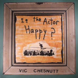 CHESNUTT, Vic - Is The Actor Happy? (remastered)