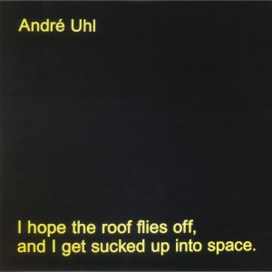 UHL, Andre - I Hope The Roof Flies Off & I Get Sucked Up Into Space