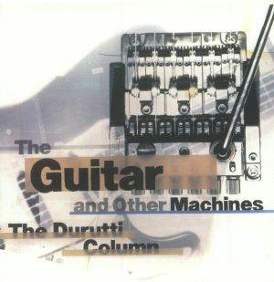 DURUTTI COLUMN, The - The Guitar & Other Machines (Deluxe Edition)