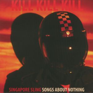 SINGAPORE SLING - Kill Kill Kill (Songs About Nothing) (Deluxe Edition)
