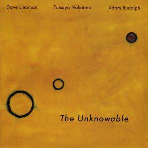 LIEBMAN, Dave/ADAM RUDOLPH/TATSUYA NAKATANI - The Unknowable