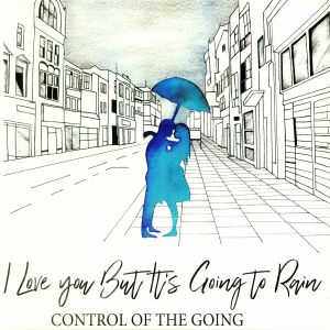 CONTROL OF THE GOING - I Love You But It's Going To Rain