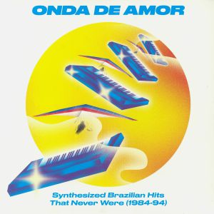 VARIOUS - Onda De Amor: Synthesized Brazilian Hits That Never Were 1984-94