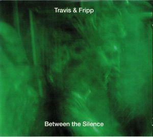 TRAVIS & FRIPP - Between The Silence