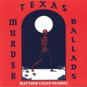 VASQUEZ, Matthew Logan - Texas Murder Ballads