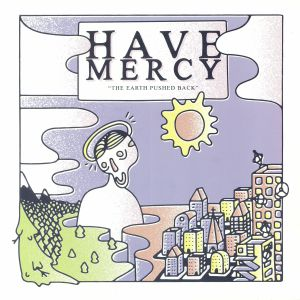 HAVE MERCY - The Earth Pushed Back: 5 Year Anniversary Edition