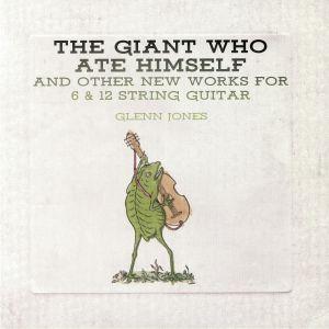 JONES, Glenn - The Giant Who Ate Himself & Other New Works For 6 & 12 String Guitar
