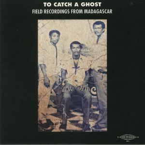 VARIOUS - To Catch A Ghost: Field Recordings From Madagascar