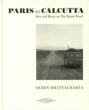 BHATTACHARYA, Deben - Paris To Calcutta: Men & Music On The Desert Road