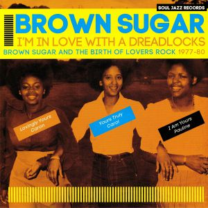 BROWN SUGAR - I'm In Love With A Dreadlocks: Brown Sugar & The Birth Of Lovers Rock 1977-80