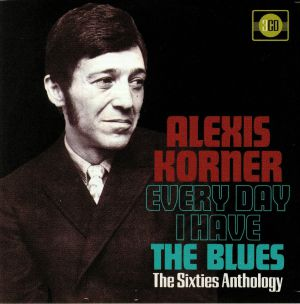 KORNER, Alexis - Every Day I Have The Blues: The Sixties Anthology