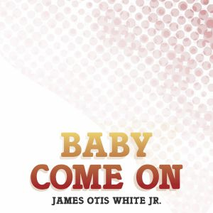JAMES OTIS WHITE JR - Baby Come On