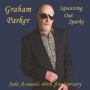 PARKER, Graham - Squeezing Out Sparks: Solo Acoustic 40th Anniversary