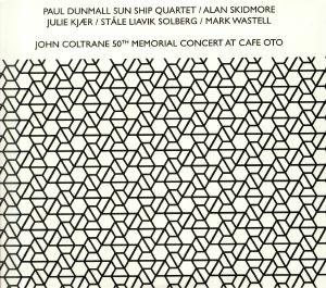 PAUL DUNMALL SUN SHIP QUARTET/ALAN SKIDMORE/JULIE KJAER/STALE LIAVIK SOLBERG/MARK WASTELL - John Coltrane 50th Memorial Concert At Cafe OTO