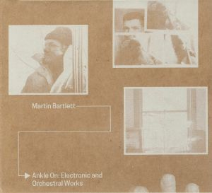 BARTLETT, Martin - Ankle On: Electronic & Orchestral Works