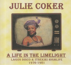 COKER, Julie - A Life In The Limelight: Lagos Disco & Itsekiri Highlife 1976-1981