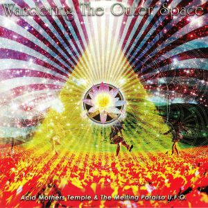 ACID MOTHERS TEMPLE & THE MELTING PARAISO UFO - Wandering The Outer Space (reissue)