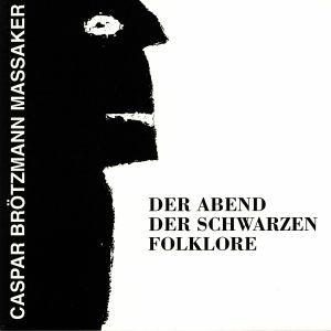 CASPAR BROTZMANN MASSAKER - Der Abend Der Schwarzen Folklore (remastered)