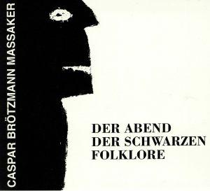CASPAR BROTZMANN MASSAKER - Der Abend Der Schwarzen Folklore