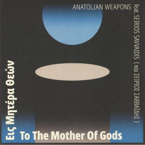 ANATOLIAN WEAPONS feat SEIRIOS SAVVAIDIS - To The Mother Of Gods