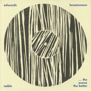 BROETZMANN, Peter/JOHN EDWARDS/STEVE NOBLE - The Worse The Better (reissue)