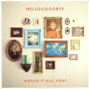 HELLOGOODBYE - Would It Kill You? (reissue)