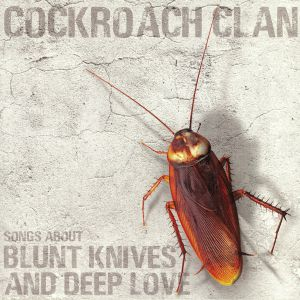 COCKROACH CLAN - Songs About Blunt Knives & Deep Love