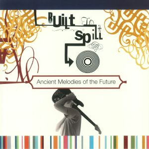 BUILT TO SPILL - Ancient Melodies Of The Future (reissue)