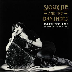 SIOUXSIE & THE BANSHEES - Stand On Your Heads: San Francisco Broadcast 1980