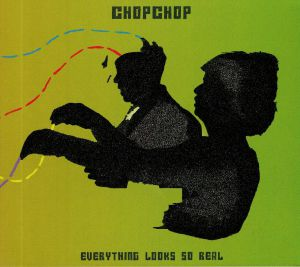 CHOPCHOP - Everything Looks So Real